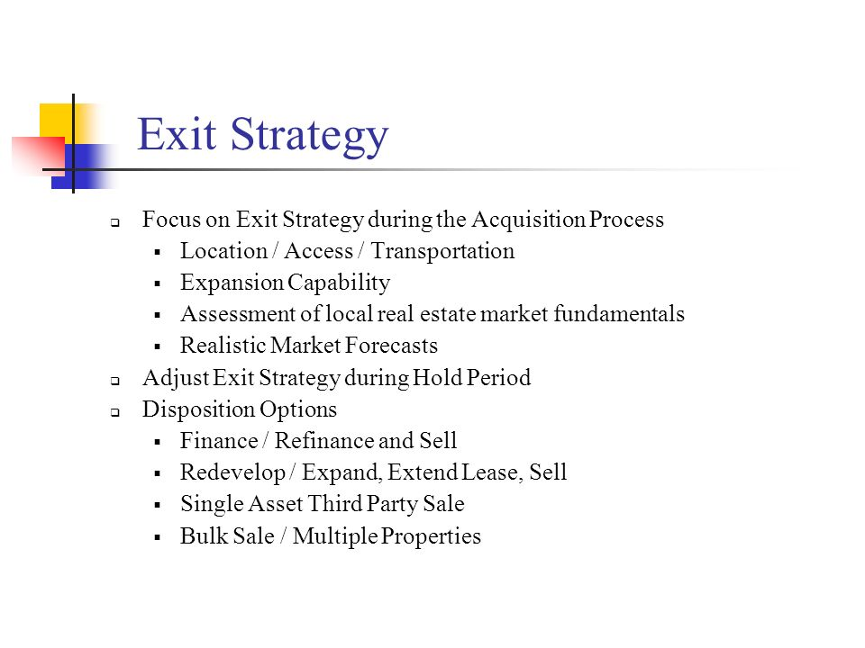 Exit Strategy Focus on Exit Strategy during the Acquisition Process Location / Access / Transportation Expansion Capability Assessment of local real e
