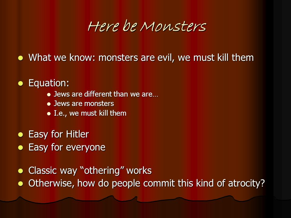 Here be Monsters What we know: monsters are evil, we must kill them What we know: monsters are evil, we must kill them Equation: Equation: Jews are di