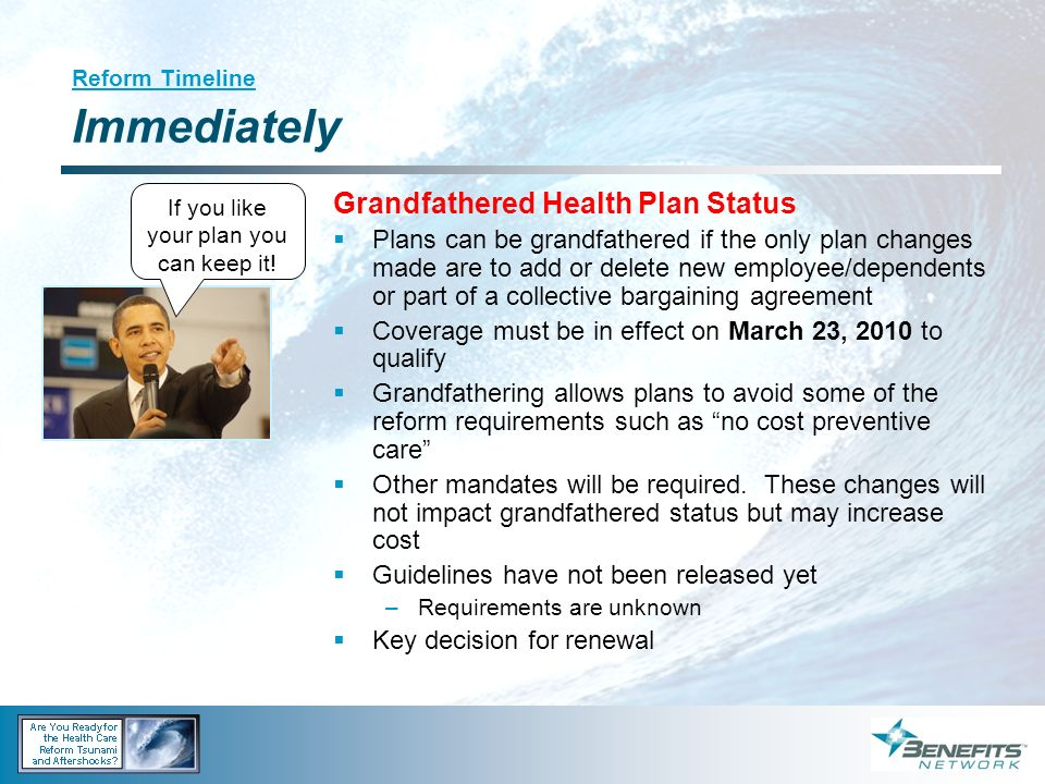 Reform Timeline Immediately Grandfathered Health Plan Status Plans can be grandfathered if the only plan changes made are to add or delete new employe
