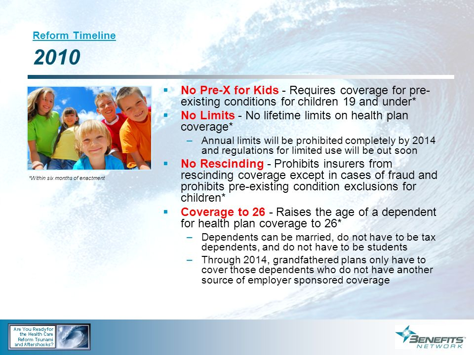 Reform Timeline 2010 No Pre-X for Kids - Requires coverage for pre- existing conditions for children 19 and under* No Limits - No lifetime limits on h
