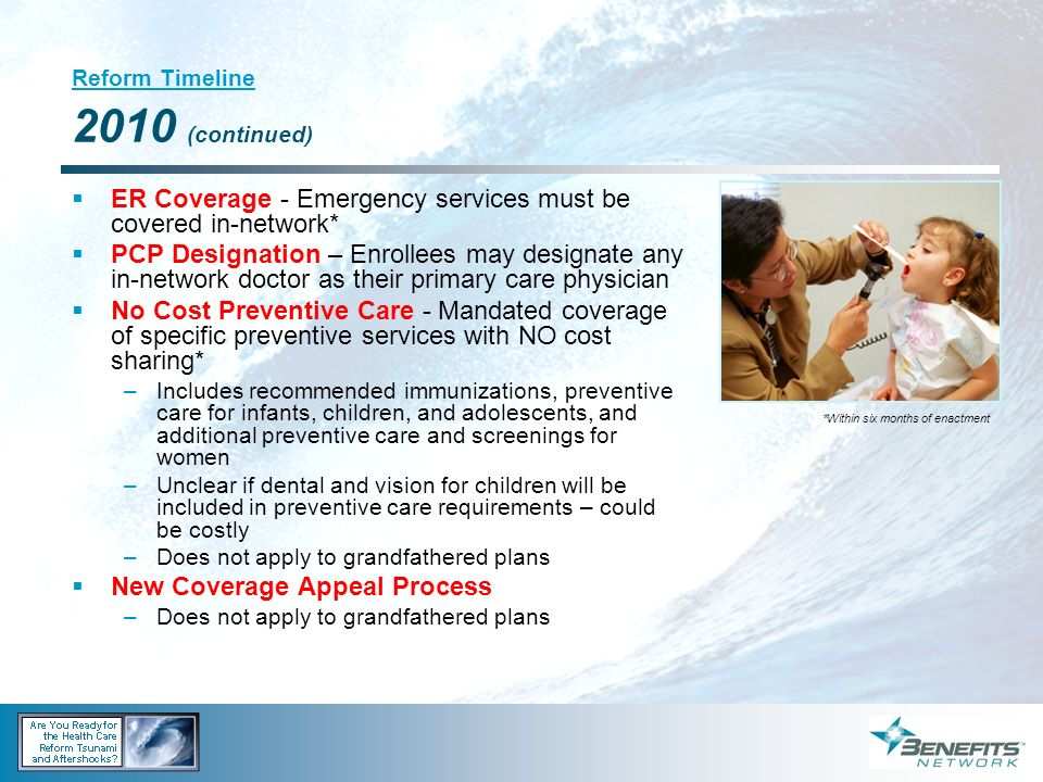 Reform Timeline 2010 (continued) ER Coverage - Emergency services must be covered in-network* PCP Designation – Enrollees may designate any in-network