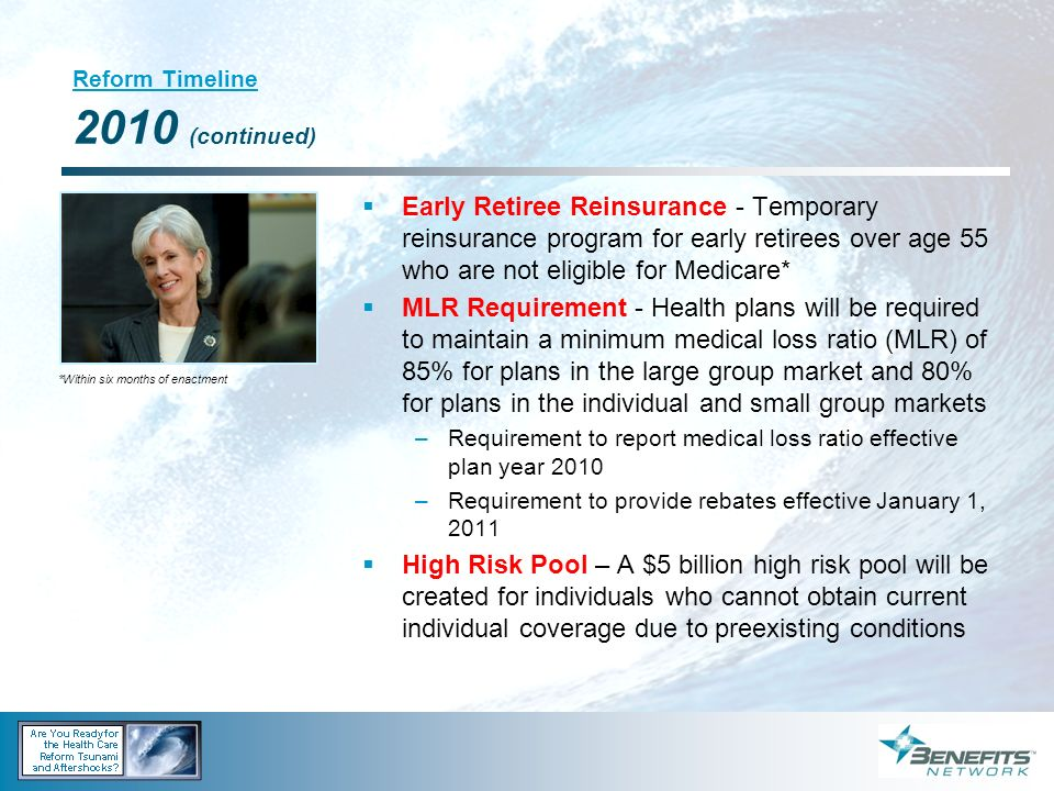 Reform Timeline 2010 (continued) Early Retiree Reinsurance - Temporary reinsurance program for early retirees over age 55 who are not eligible for Med