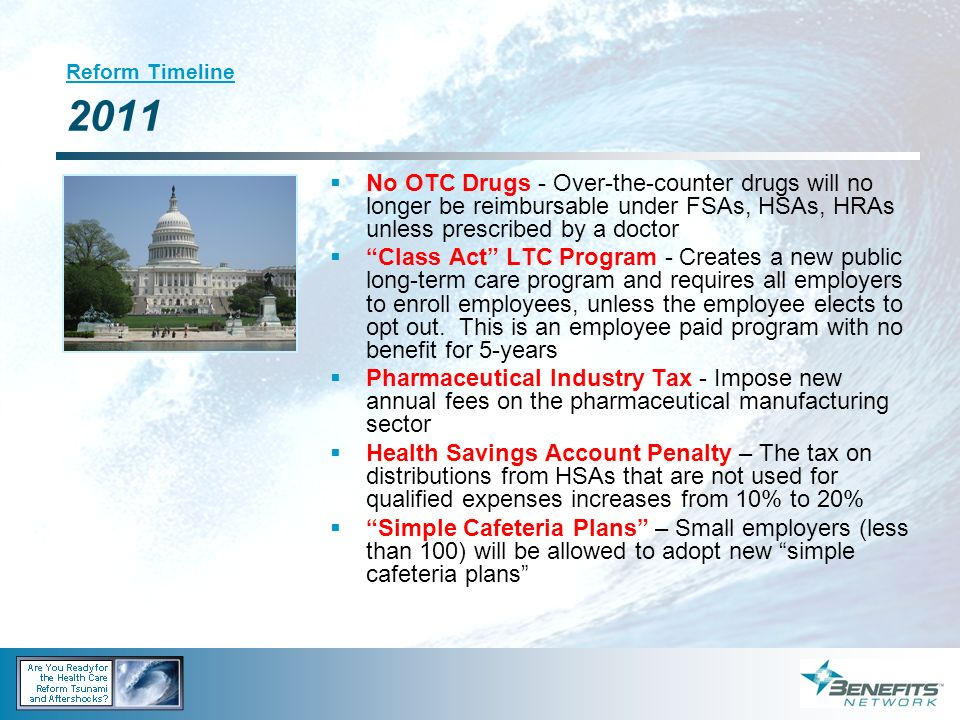 Reform Timeline 2011 No OTC Drugs - Over-the-counter drugs will no longer be reimbursable under FSAs, HSAs, HRAs unless prescribed by a doctor Class A