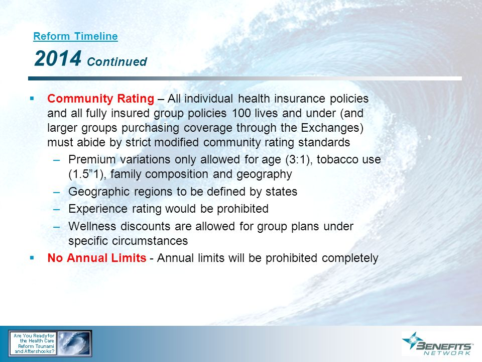 Reform Timeline 2014 Continued Community Rating – All individual health insurance policies and all fully insured group policies 100 lives and under (a