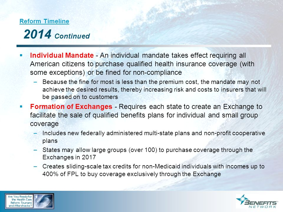 Reform Timeline 2014 Continued Individual Mandate - An individual mandate takes effect requiring all American citizens to purchase qualified health in