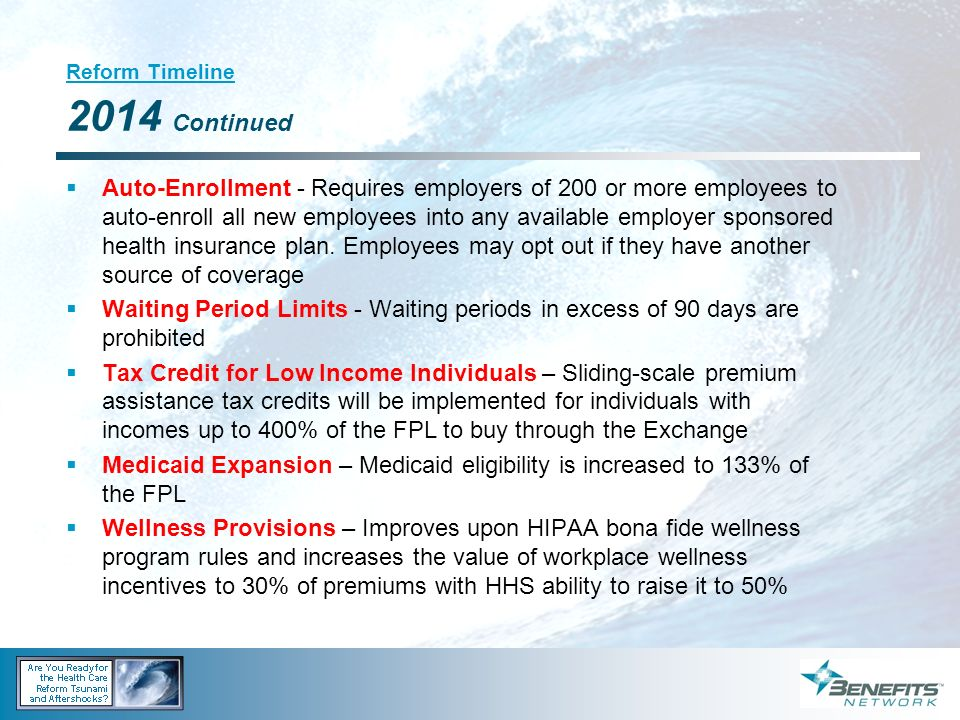 Reform Timeline 2014 Continued Auto-Enrollment - Requires employers of 200 or more employees to auto-enroll all new employees into any available emplo