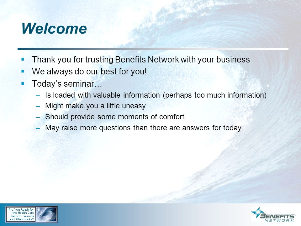 Welcome Thank you for trusting Benefits Network with your business We always do our best for you! Todays seminar… –Is loaded with valuable information