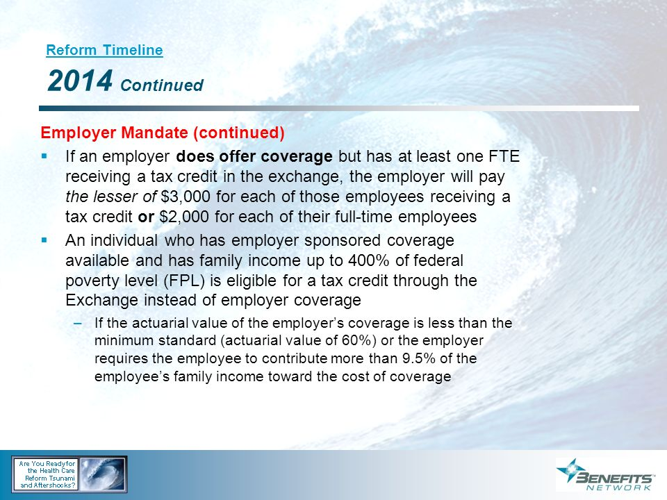 Reform Timeline 2014 Continued Employer Mandate (continued) If an employer does offer coverage but has at least one FTE receiving a tax credit in the