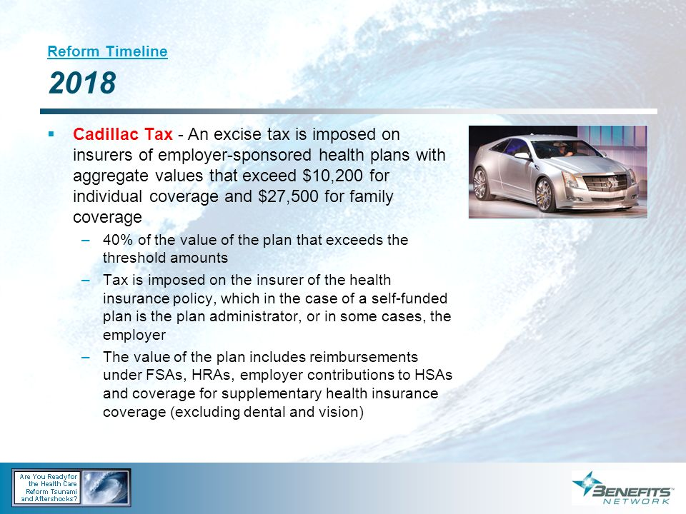 Reform Timeline 2018 Cadillac Tax - An excise tax is imposed on insurers of employer-sponsored health plans with aggregate values that exceed $10,200