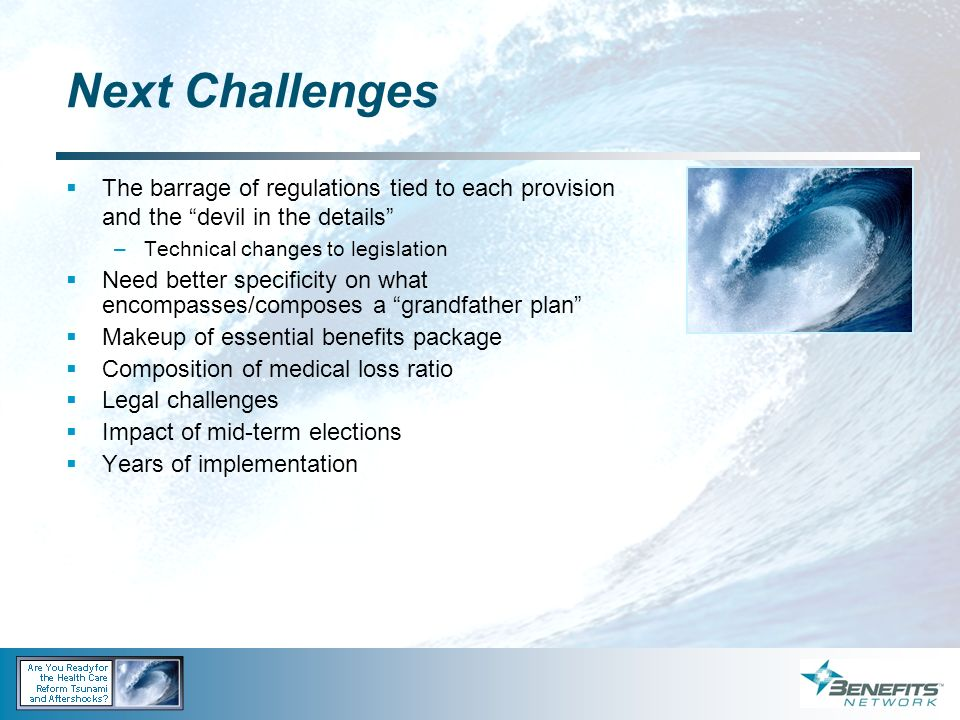 Next Challenges The barrage of regulations tied to each provision and the devil in the details –Technical changes to legislation Need better specifici