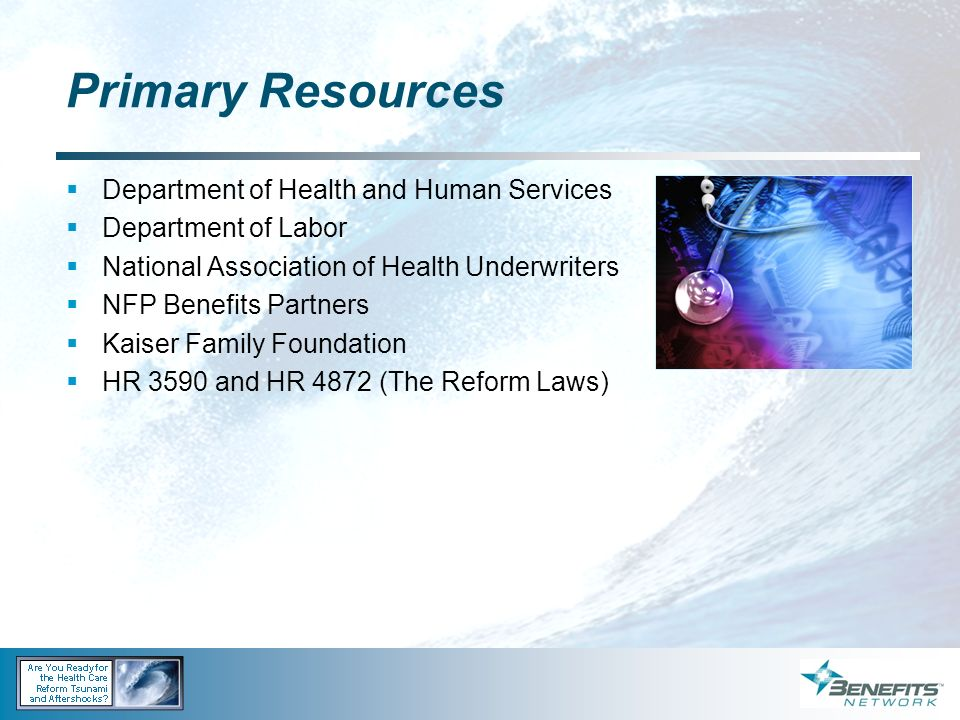Primary Resources Department of Health and Human Services Department of Labor National Association of Health Underwriters NFP Benefits Partners Kaiser