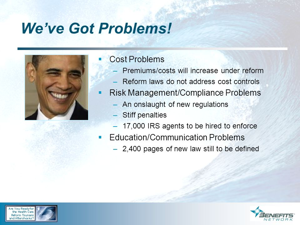 Weve Got Problems! Cost Problems –Premiums/costs will increase under reform –Reform laws do not address cost controls Risk Management/Compliance Probl