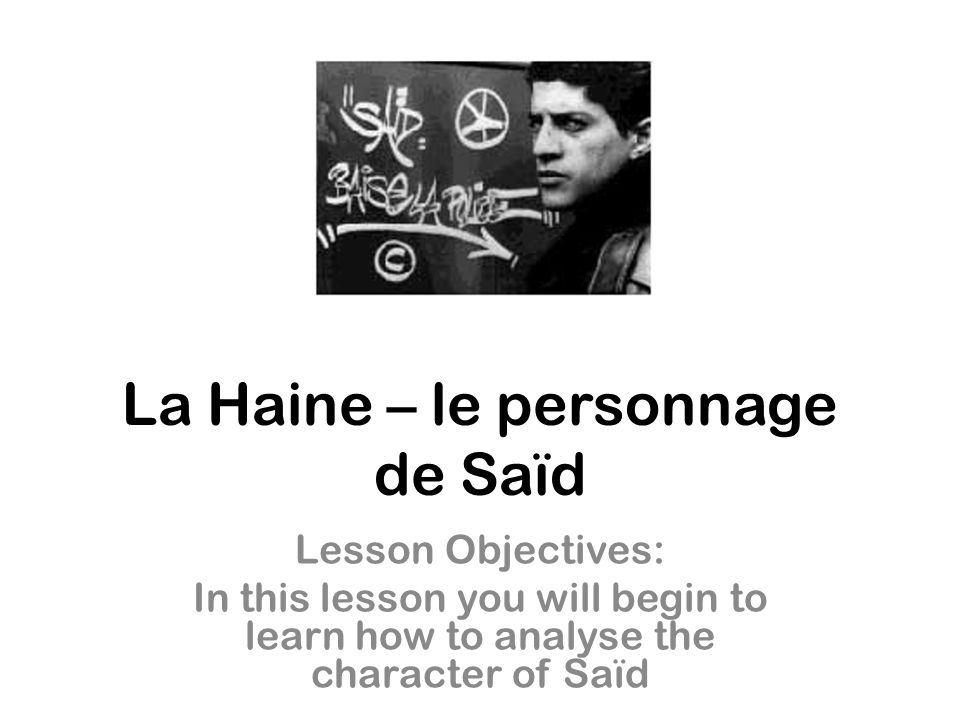 La Haine – le personnage de Saïd Lesson Objectives: In this lesson you will begin to learn how to analyse the character of Saïd