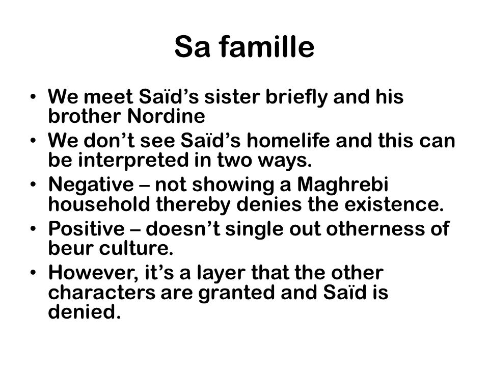 Sa famille We meet Saïds sister briefly and his brother Nordine We dont see Saïds homelife and this can be interpreted in two ways. Negative – not sho