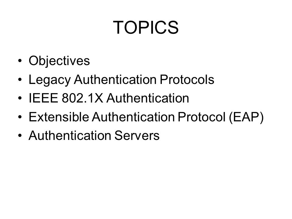 TOPICS Objectives Legacy Authentication Protocols IEEE 802.1X Authentication Extensible Authentication Protocol (EAP) Authentication Servers