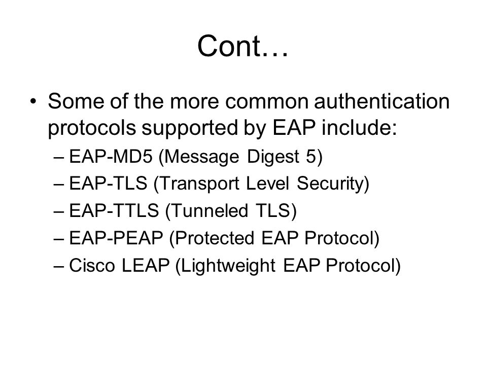 Cont… Some of the more common authentication protocols supported by EAP include: –EAP-MD5 (Message Digest 5) –EAP-TLS (Transport Level Security) –EAP-