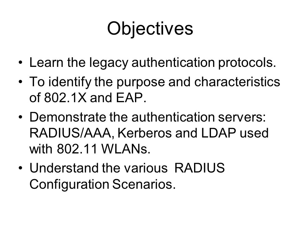 Objectives Learn the legacy authentication protocols. To identify the purpose and characteristics of 802.1X and EAP. Demonstrate the authentication se