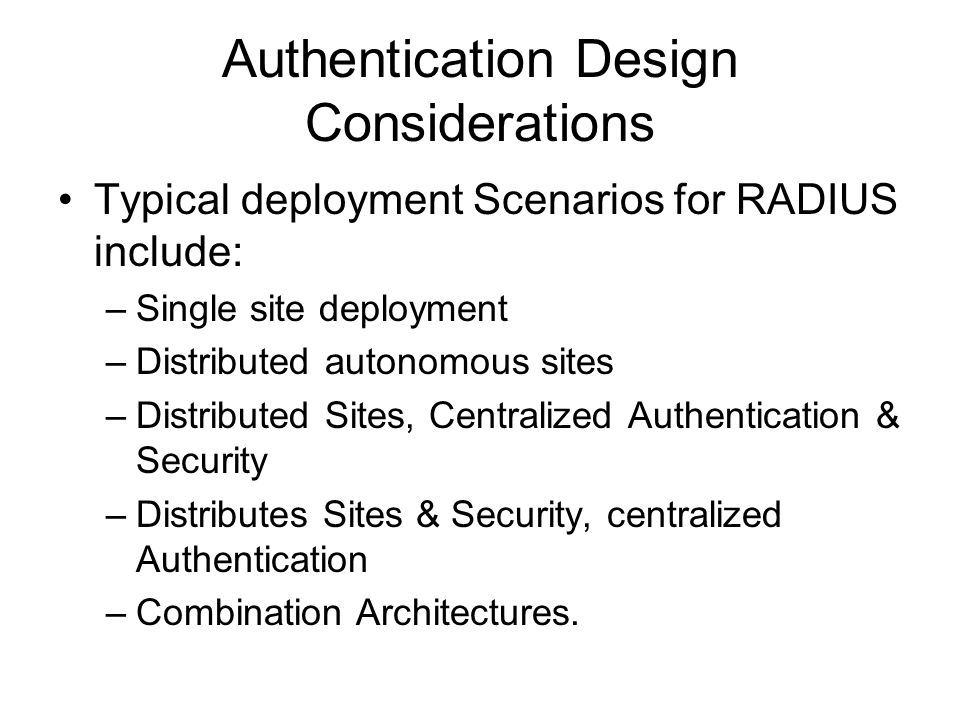 Authentication Design Considerations Typical deployment Scenarios for RADIUS include: –Single site deployment –Distributed autonomous sites –Distribut