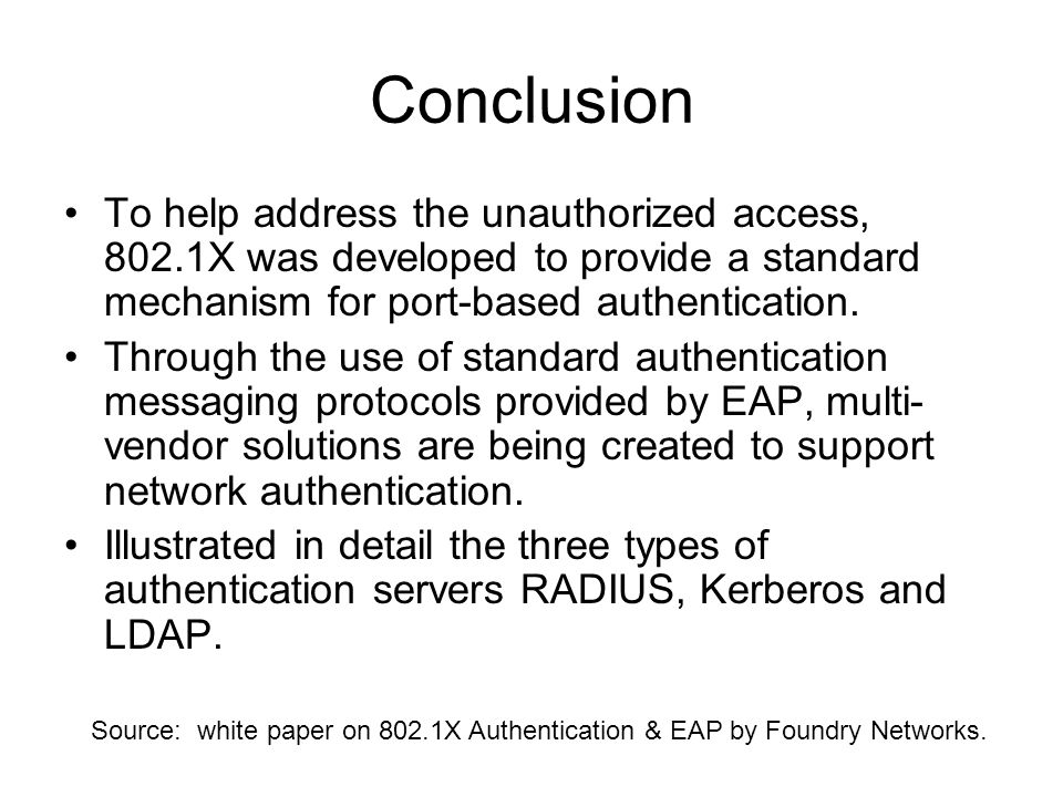 Conclusion To help address the unauthorized access, 802.1X was developed to provide a standard mechanism for port-based authentication. Through the us