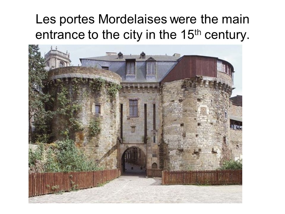 Les portes Mordelaises were the main entrance to the city in the 15 th century.