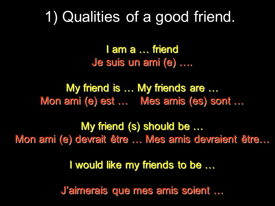 1) Qualities of a good friend. I am a … friend Je suis un ami (e) ….