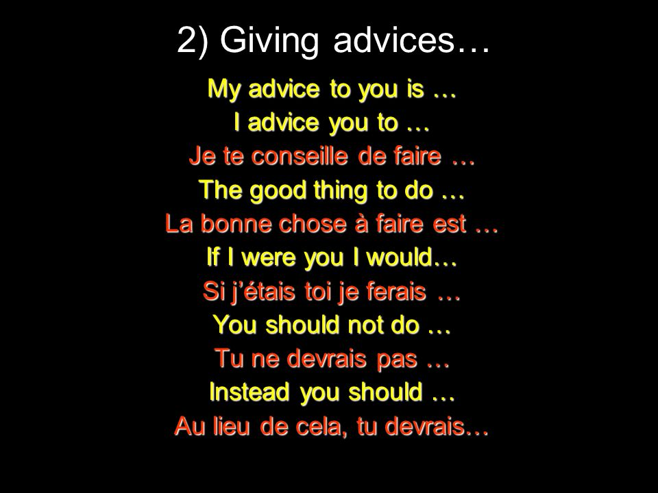2) Giving advices… My advice to you is … I advice you to … Je te conseille de faire … The good thing to do … La bonne chose à faire est … If I were yo