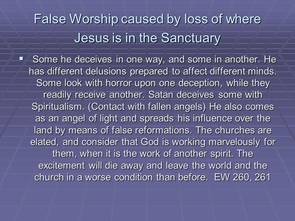 False Worship caused by loss of where Jesus is in the Sanctuary Some he deceives in one way, and some in another. He has different delusions prepared