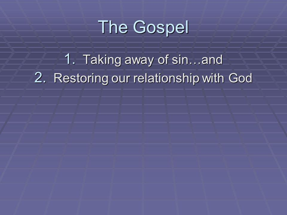 The Gospel 1. Taking away of sin…and 2. Restoring our relationship with God