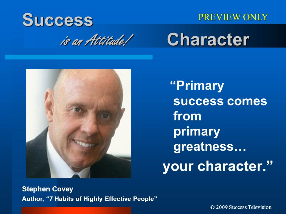 © 2009 Success Television Success is an Attitude! Character Primary success comes from primary greatness… your character. Stephen Covey Author, 7 Habi