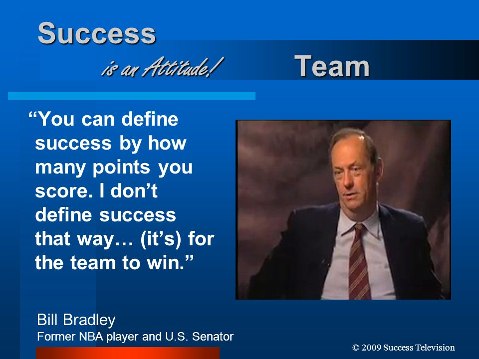© 2009 Success Television Success is an Attitude! Team You can define success by how many points you score. I dont define success that way… (its) for