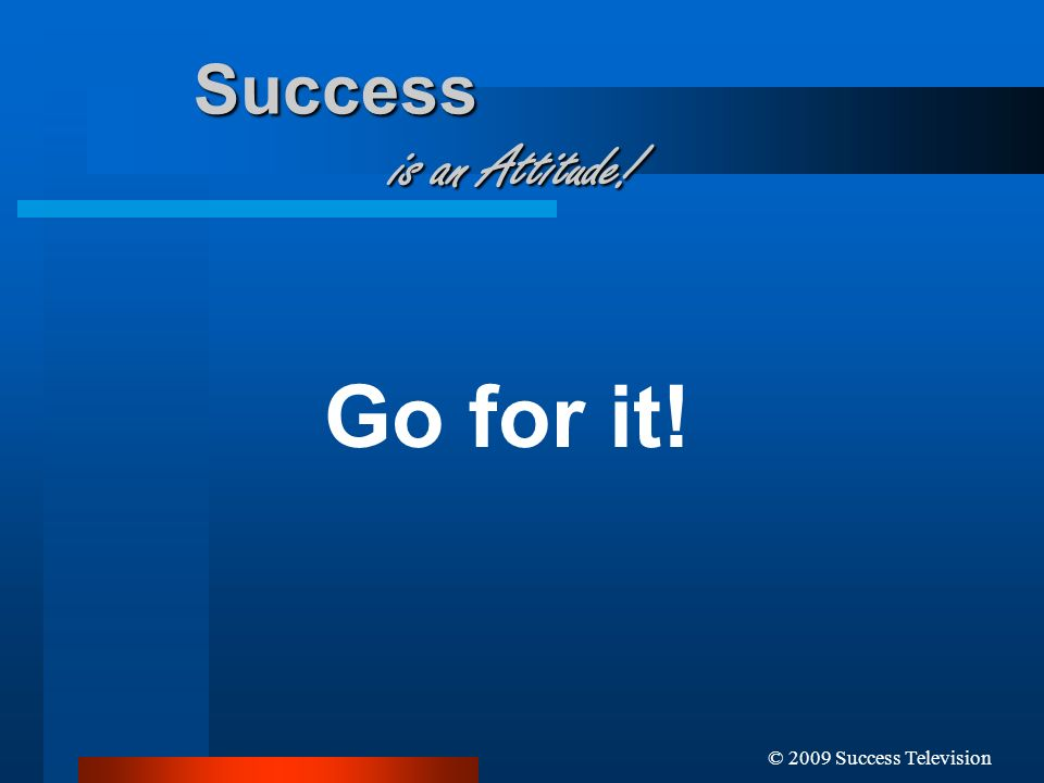 © 2009 Success Television Success is an Attitude! Go for it!