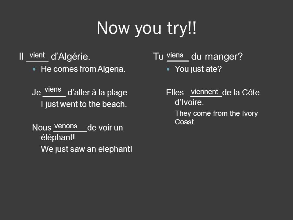 Now you try!! Il ____ dAlgérie. He comes from Algeria. Je _____ daller à la plage. I just went to the beach. Nous _______ de voir un éléphant! We just