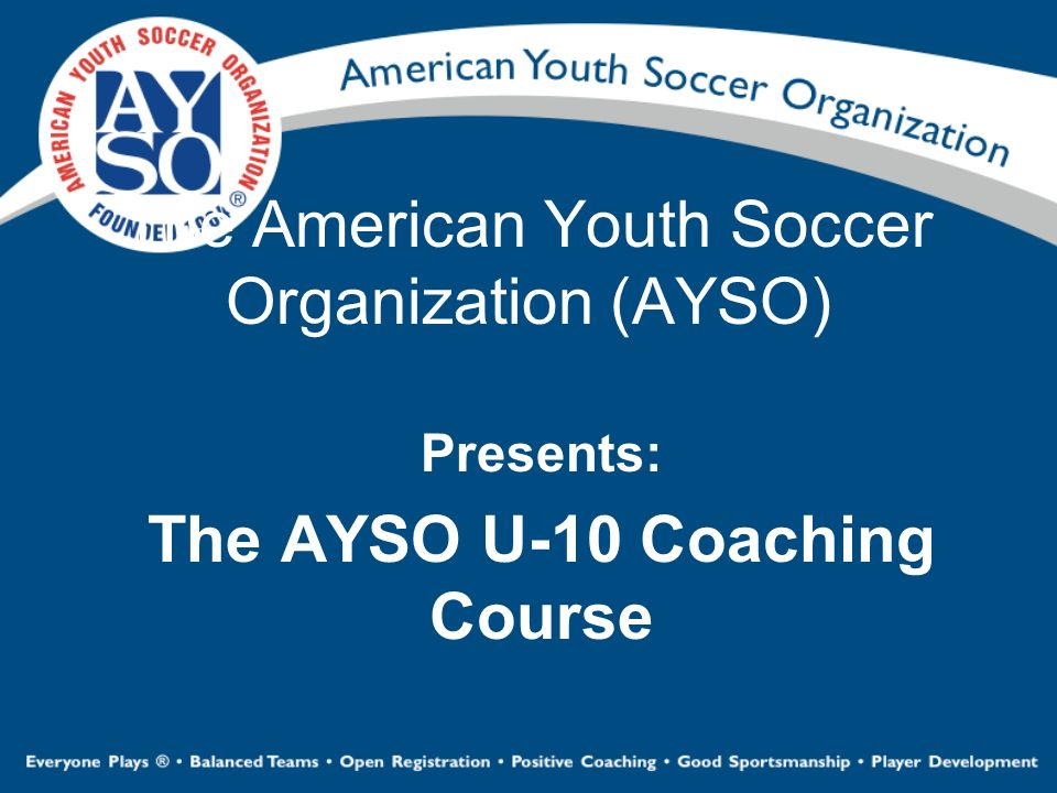The American Youth Soccer Organization (AYSO) Presents: The AYSO U-10 Coaching Course