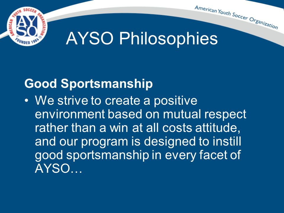 AYSO Philosophies Good Sportsmanship We strive to create a positive environment based on mutual respect rather than a win at all costs attitude, and o