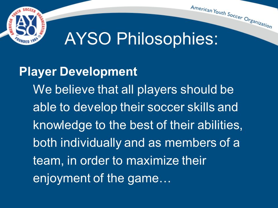 AYSO Philosophies: Player Development We believe that all players should be able to develop their soccer skills and knowledge to the best of their abi
