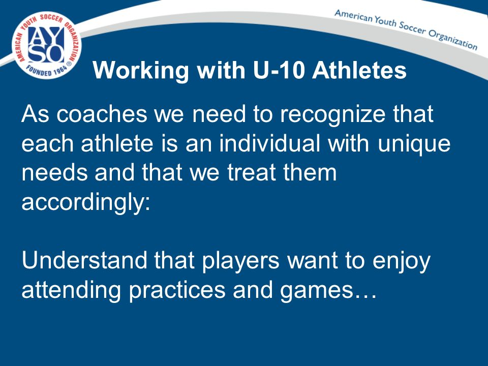 Working with U-10 Athletes As coaches we need to recognize that each athlete is an individual with unique needs and that we treat them accordingly: Un