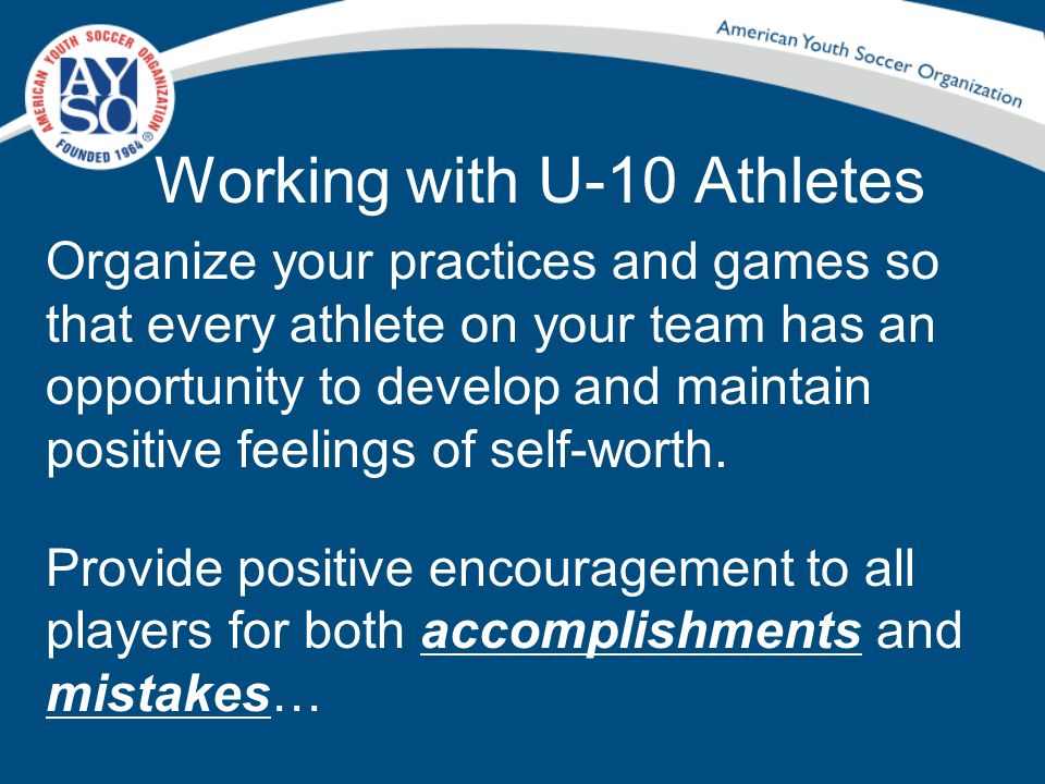 Working with U-10 Athletes Organize your practices and games so that every athlete on your team has an opportunity to develop and maintain positive fe
