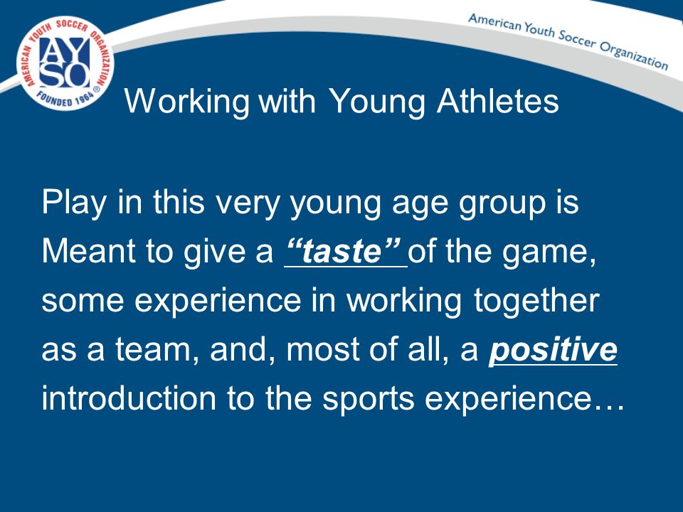 Working with Young Athletes Play in this very young age group is Meant to give a taste of the game, some experience in working together as a team, and