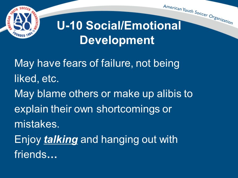 U-10 Social/Emotional Development May have fears of failure, not being liked, etc. May blame others or make up alibis to explain their own shortcoming