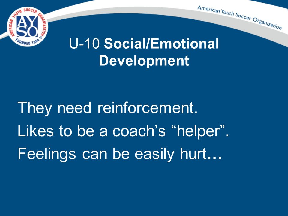 U-10 Social/Emotional Development They need reinforcement. Likes to be a coachs helper. Feelings can be easily hurt…
