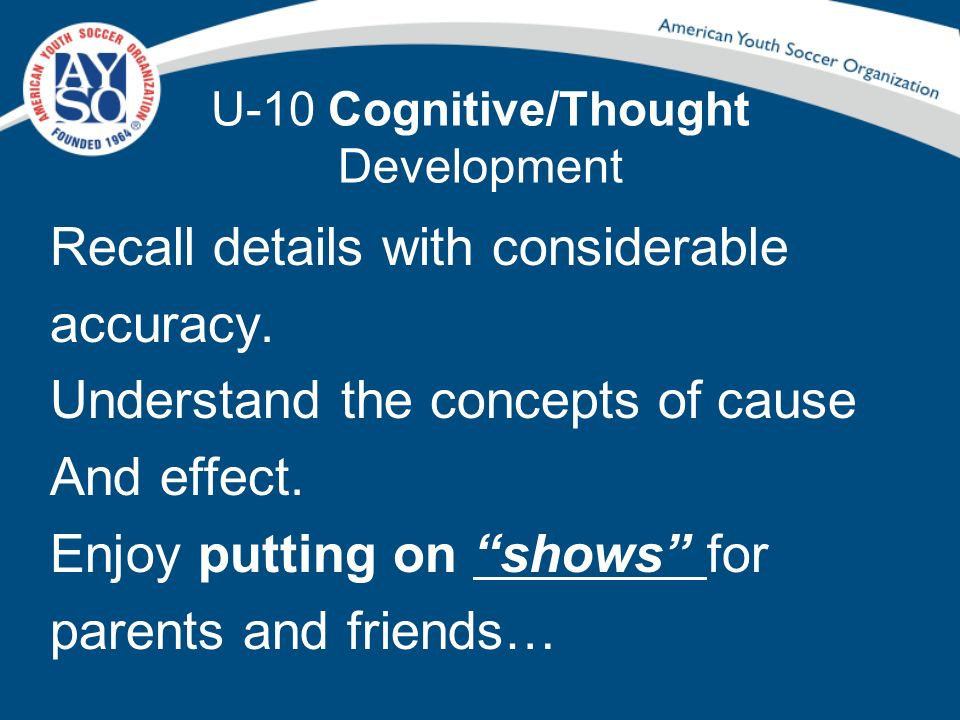 U-10 Cognitive/Thought Development Recall details with considerable accuracy. Understand the concepts of cause And effect. Enjoy putting on shows for