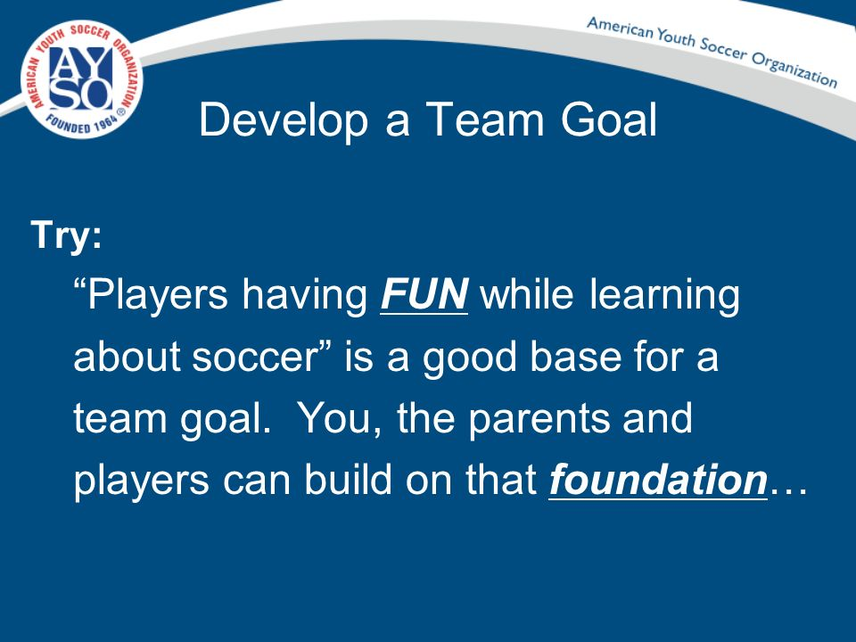 Develop a Team Goal Try: Players having FUN while learning about soccer is a good base for a team goal. You, the parents and players can build on that