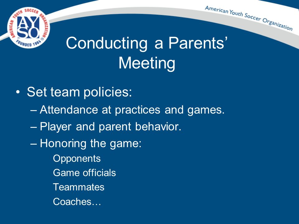 Conducting a Parents Meeting Set team policies: –Attendance at practices and games. –Player and parent behavior. –Honoring the game: Opponents Game of