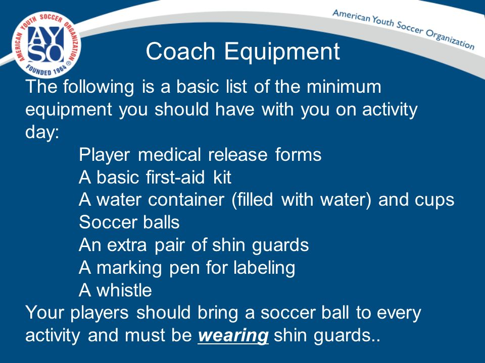 Coach Equipment The following is a basic list of the minimum equipment you should have with you on activity day: Player medical release forms A basic