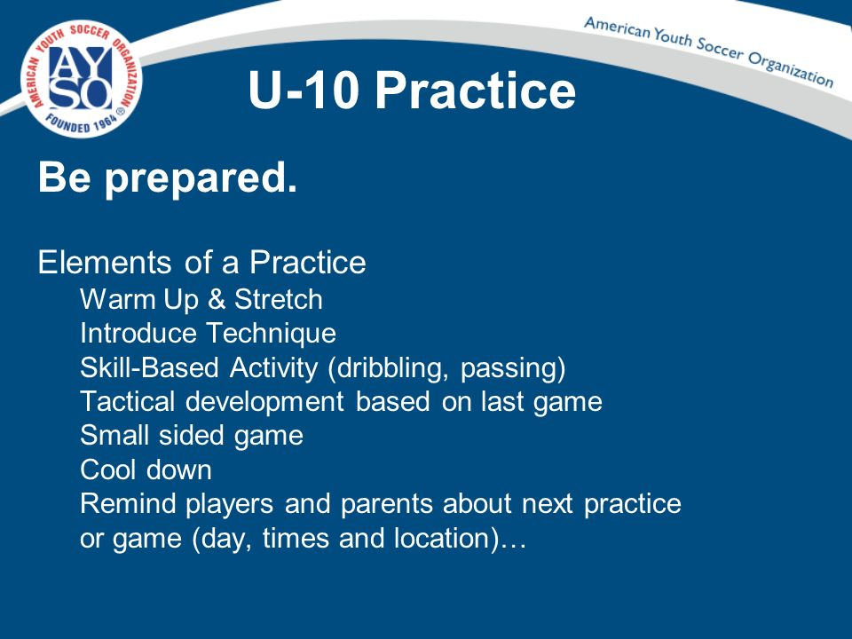 U-10 Practice Be prepared. Elements of a Practice Warm Up & Stretch Introduce Technique Skill-Based Activity (dribbling, passing) Tactical development
