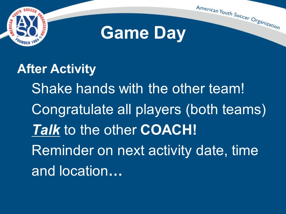 Game Day After Activity Shake hands with the other team! Congratulate all players (both teams) Talk to the other COACH! Reminder on next activity date