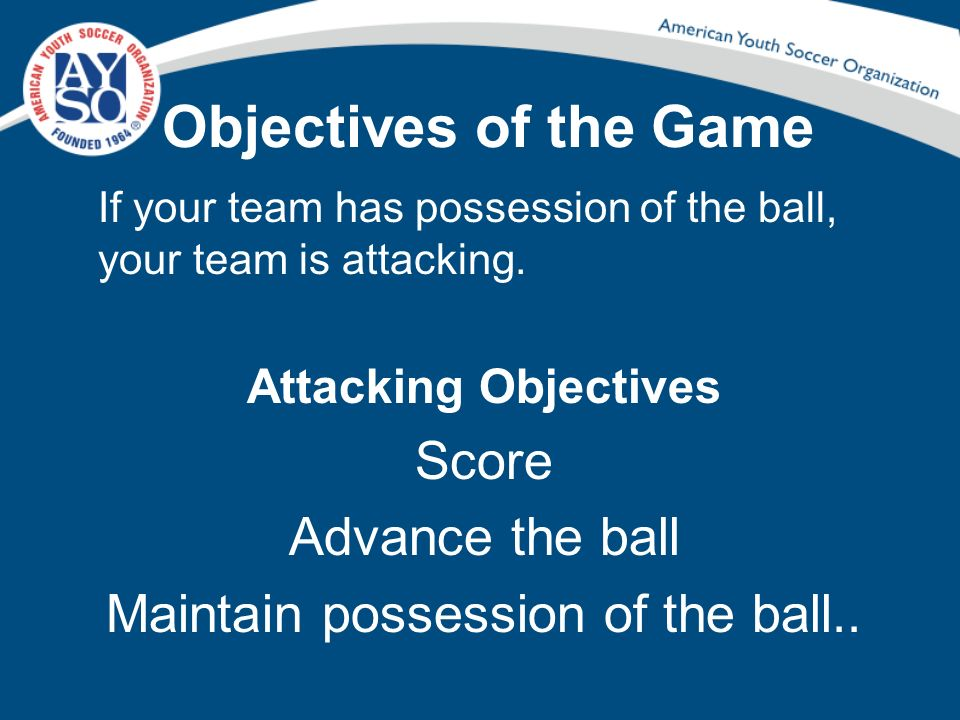 Objectives of the Game If your team has possession of the ball, your team is attacking. Attacking Objectives Score Advance the ball Maintain possessio