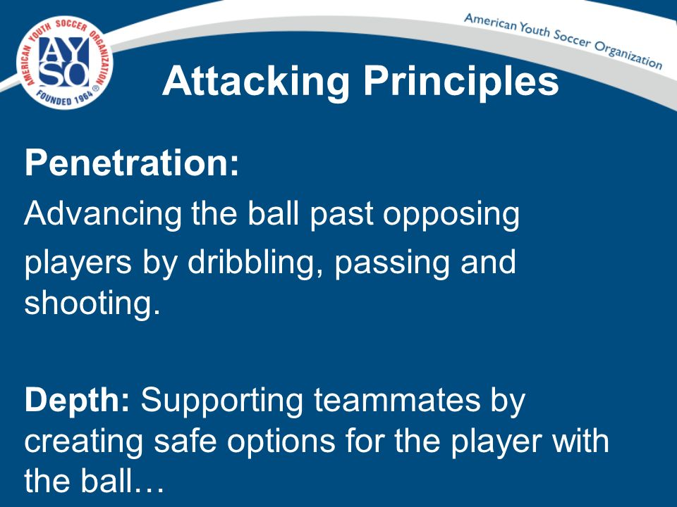 Attacking Principles Penetration: Advancing the ball past opposing players by dribbling, passing and shooting. Depth: Supporting teammates by creating