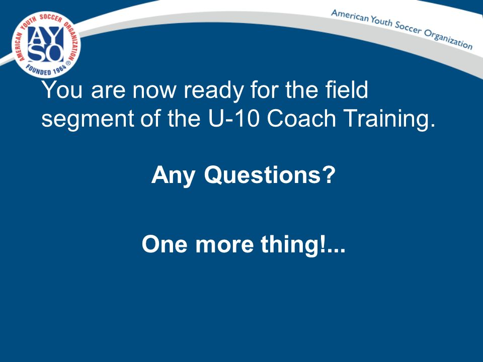 You are now ready for the field segment of the U-10 Coach Training. Any Questions? One more thing!...