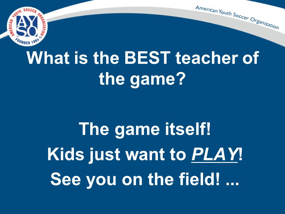 What is the BEST teacher of the game? The game itself! Kids just want to PLAY! See you on the field!...